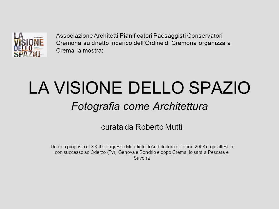 LA VISIONE DELLO SPAZIO Fotografia come Architettura Associazione Architetti Pianificatori Paesaggisti Conservatori Cremona su diretto incarico dellOr
