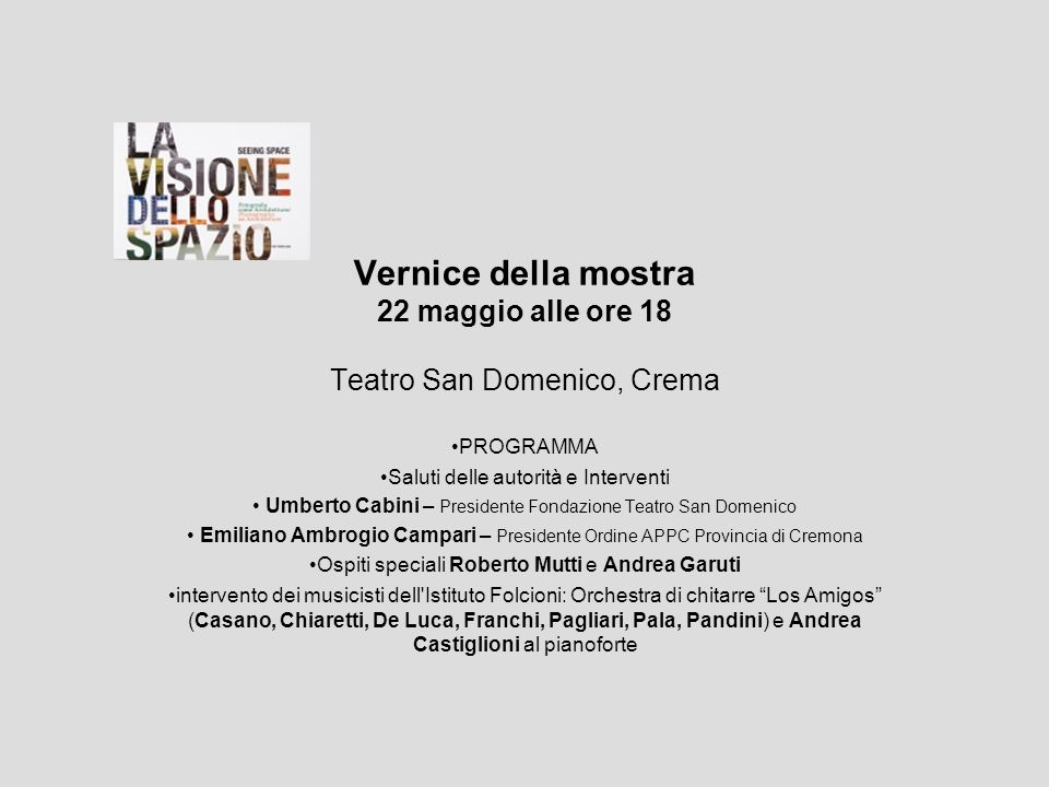 Vernice della mostra 22 maggio alle ore 18 Teatro San Domenico, Crema PROGRAMMA Saluti delle autorità e Interventi Umberto Cabini – Presidente Fondazi