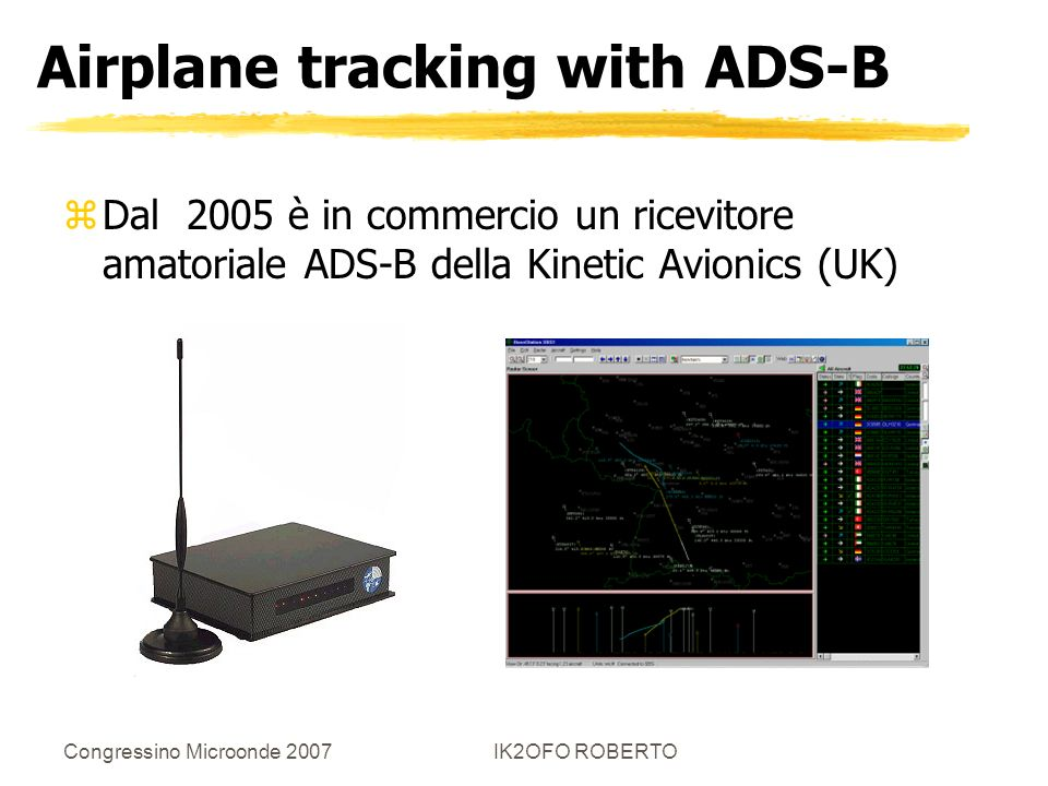Congressino Microonde 2007IK2OFO ROBERTO Airplane tracking with ADS-B zDal 2005 è in commercio un ricevitore amatoriale ADS-B della Kinetic Avionics (