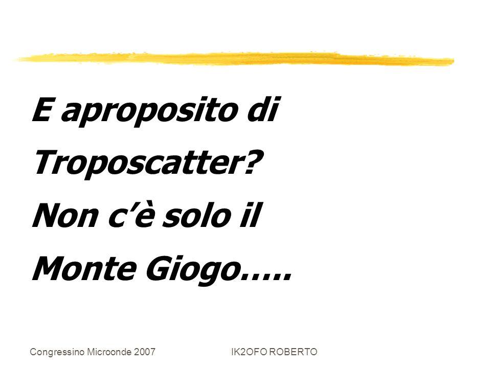 Congressino Microonde 2007IK2OFO ROBERTO E aproposito di Troposcatter? Non cè solo il Monte Giogo…..