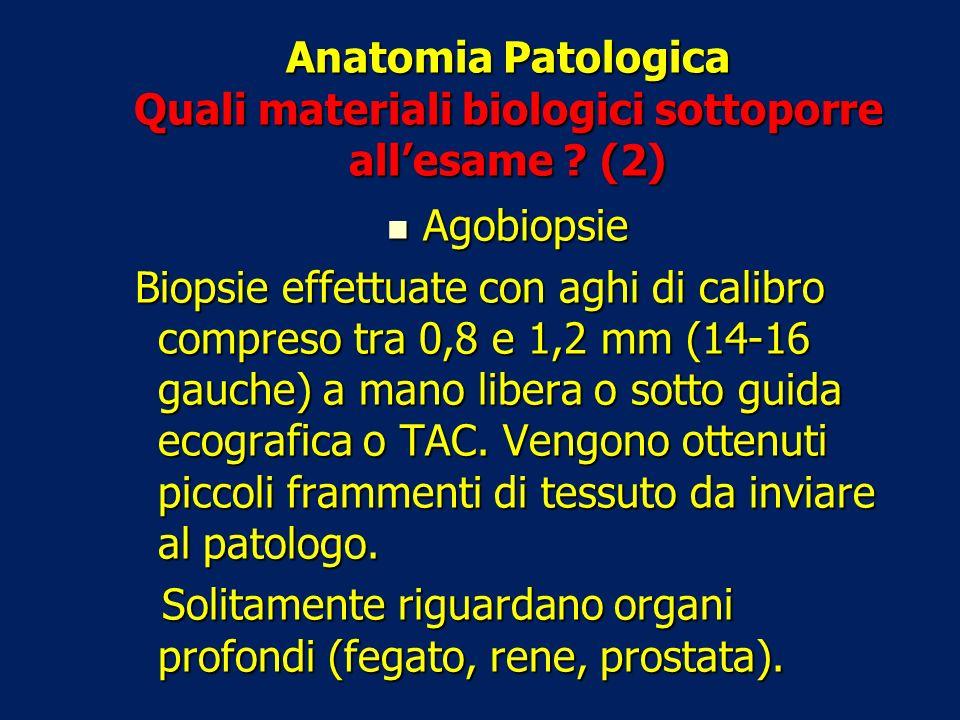 Anatomia Patologica Quali materiali biologici sottoporre allesame ? (2) Agobiopsie Agobiopsie Biopsie effettuate con aghi di calibro compreso tra 0,8