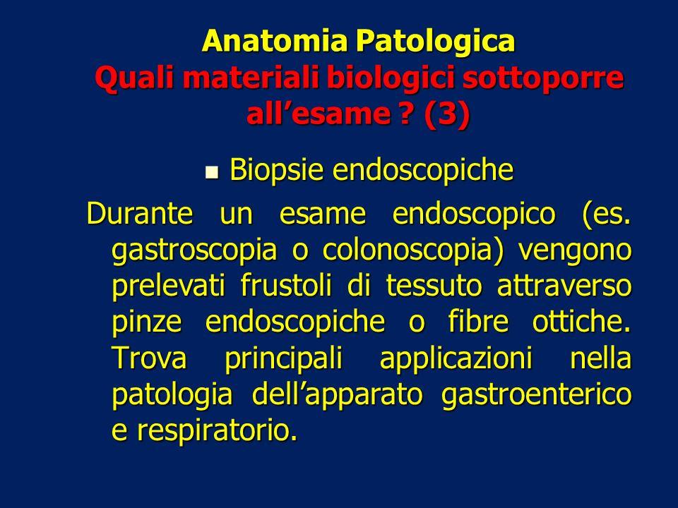 Anatomia Patologica Quali materiali biologici sottoporre allesame ? (3) Biopsie endoscopiche Biopsie endoscopiche Durante un esame endoscopico (es. ga