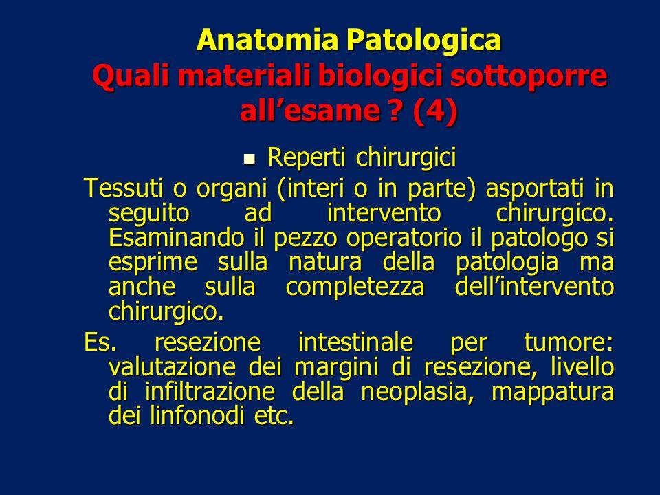 Anatomia Patologica Quali materiali biologici sottoporre allesame ? (4) Reperti chirurgici Reperti chirurgici Tessuti o organi (interi o in parte) asp