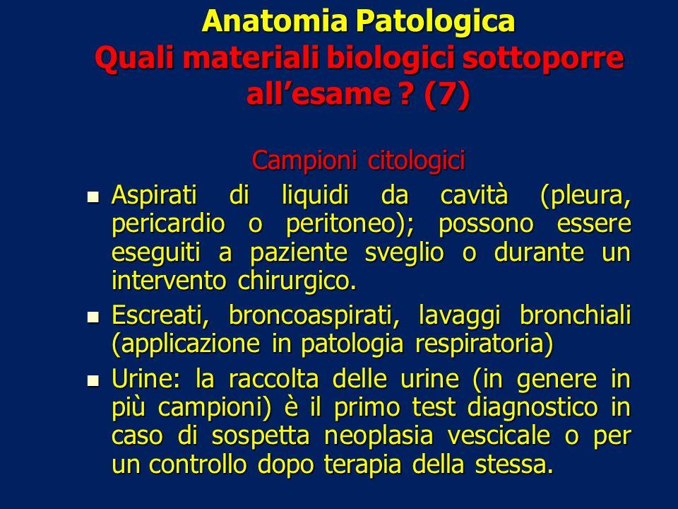 Anatomia Patologica Quali materiali biologici sottoporre allesame ? (7) Campioni citologici Aspirati di liquidi da cavità (pleura, pericardio o perito