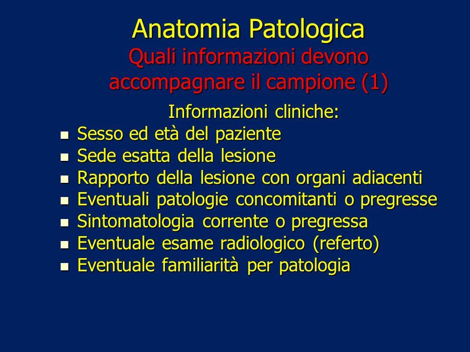 Anatomia Patologica Quali informazioni devono accompagnare il campione (1) Informazioni cliniche: Sesso ed età del paziente Sesso ed età del paziente