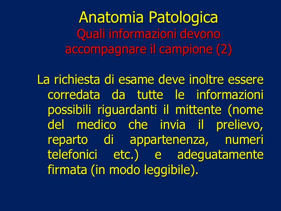 Anatomia Patologica Quali informazioni devono accompagnare il campione (2) La richiesta di esame deve inoltre essere corredata da tutte le informazion