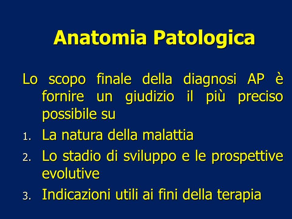 Lo scopo finale della diagnosi AP è fornire un giudizio il più preciso possibile su 1. La natura della malattia 2. Lo stadio di sviluppo e le prospett