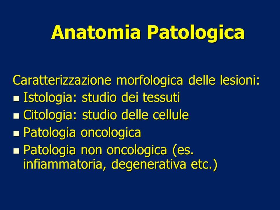 Anatomia Patologica Caratterizzazione morfologica delle lesioni: Istologia: studio dei tessuti Istologia: studio dei tessuti Citologia: studio delle c
