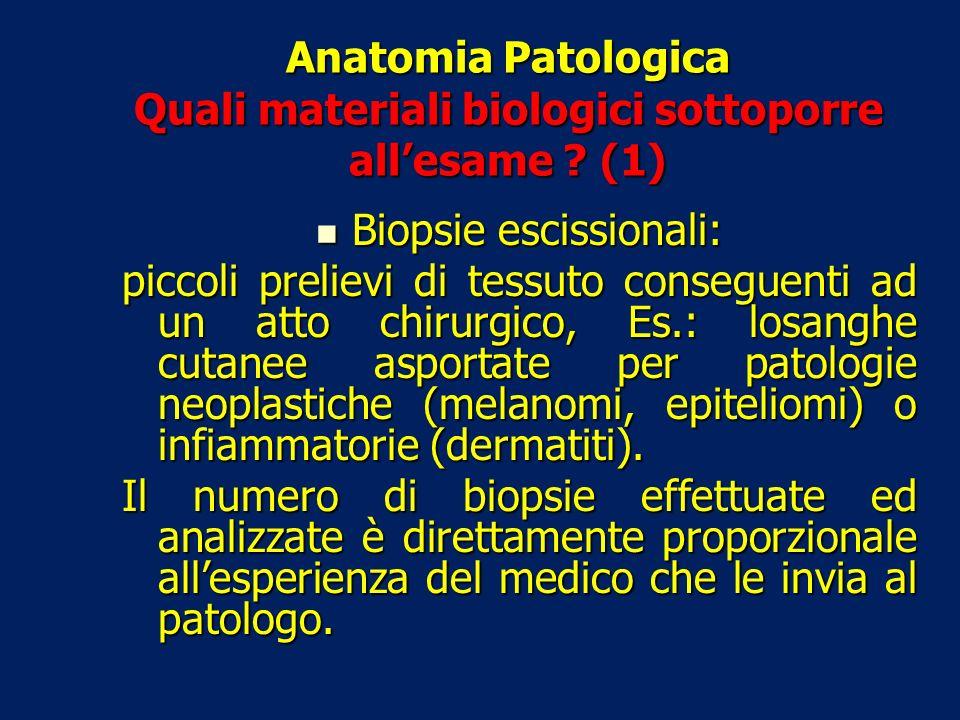 Anatomia Patologica Quali materiali biologici sottoporre allesame ? (1) Biopsie escissionali: Biopsie escissionali: piccoli prelievi di tessuto conseg