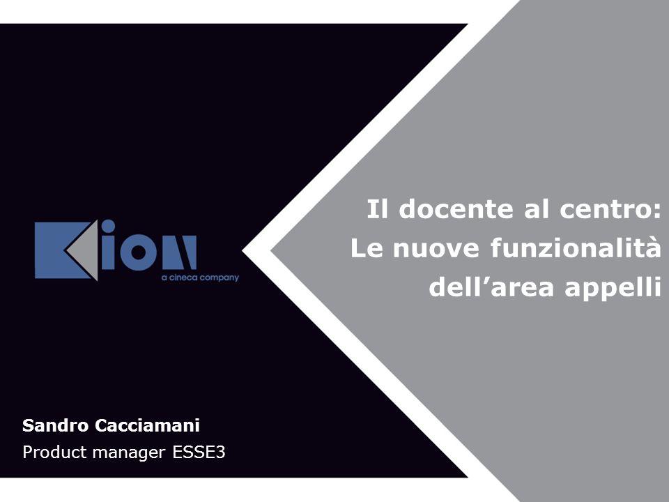 Bologna 21 Novembre 2007 Il docente al centro: Le nuove funzionalità dellarea appelli Sandro Cacciamani Product manager ESSE3
