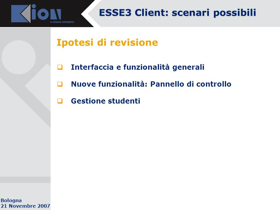 Bologna 21 Novembre 2007 Ipotesi di revisione Interfaccia e funzionalità generali Nuove funzionalità: Pannello di controllo Gestione studenti ESSE3 Client: scenari possibili