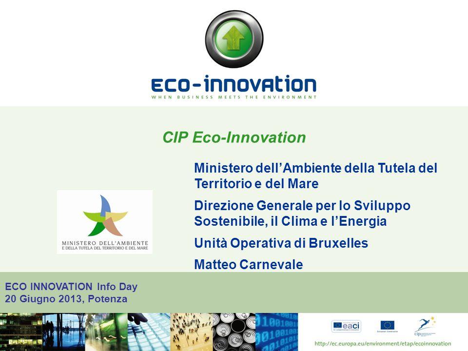 ECO INNOVATION Info Day 20 Giugno 2013, Potenza CIP Eco-Innovation Ministero dellAmbiente della Tutela del Territorio e del Mare Direzione Generale per lo Sviluppo Sostenibile, il Clima e lEnergia Unità Operativa di Bruxelles Matteo Carnevale
