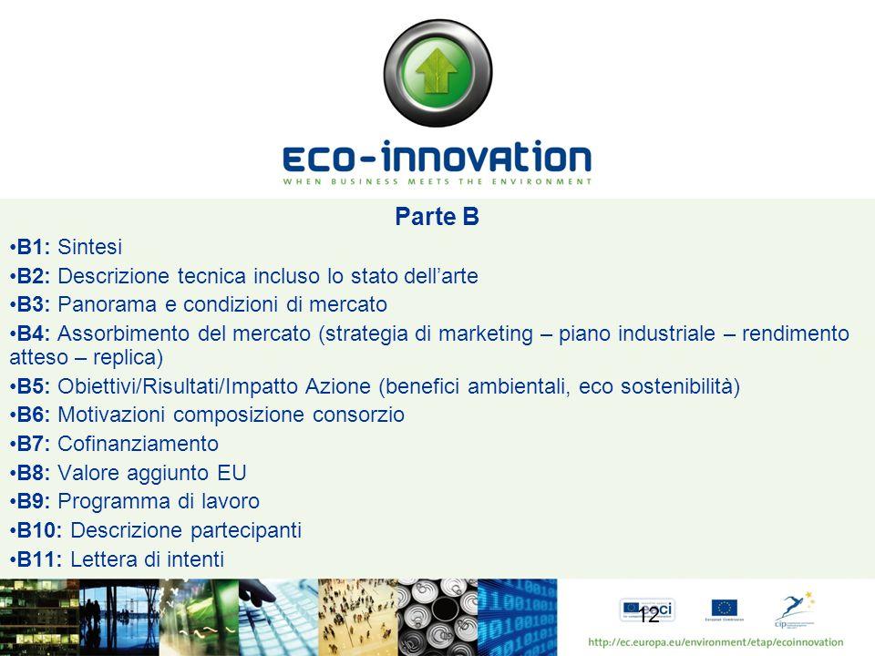 Parte B B1: Sintesi B2: Descrizione tecnica incluso lo stato dellarte B3: Panorama e condizioni di mercato B4: Assorbimento del mercato (strategia di marketing – piano industriale – rendimento atteso – replica) B5: Obiettivi/Risultati/Impatto Azione (benefici ambientali, eco sostenibilità) B6: Motivazioni composizione consorzio B7: Cofinanziamento B8: Valore aggiunto EU B9: Programma di lavoro B10: Descrizione partecipanti B11: Lettera di intenti 12