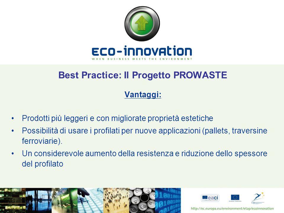 Best Practice: Il Progetto PROWASTE Vantaggi: Prodotti più leggeri e con migliorate proprietà estetiche Possibilità di usare i profilati per nuove applicazioni (pallets, traversine ferroviarie).