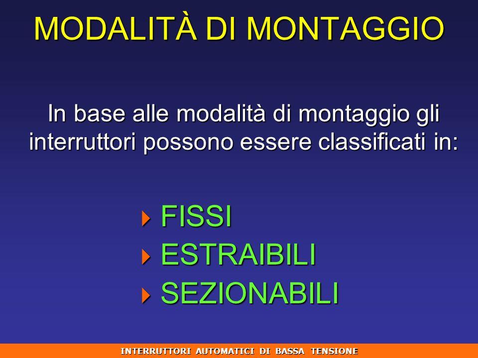 MODALITÀ DI MONTAGGIO In base alle modalità di montaggio gli interruttori possono essere classificati in: FISSI FISSI ESTRAIBILI ESTRAIBILI SEZIONABIL