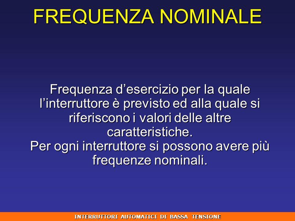FREQUENZA NOMINALE Frequenza desercizio per la quale linterruttore è previsto ed alla quale si riferiscono i valori delle altre caratteristiche. Per o