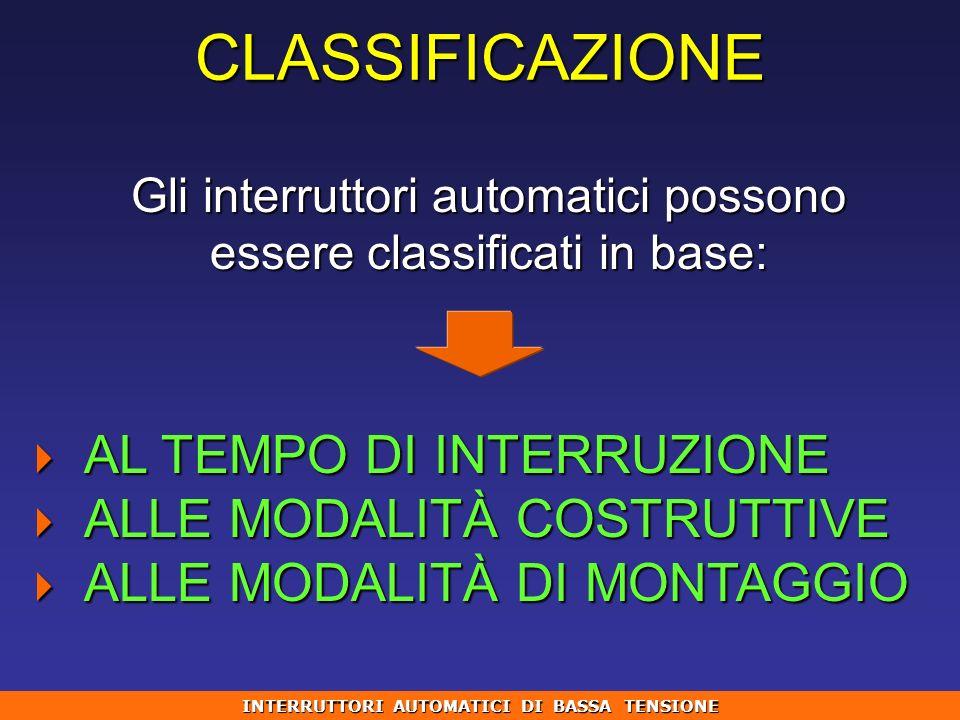 CLASSIFICAZIONE Gli interruttori automatici possono essere classificati in base: AL TEMPO DI INTERRUZIONE AL TEMPO DI INTERRUZIONE ALLE MODALITÀ COSTR