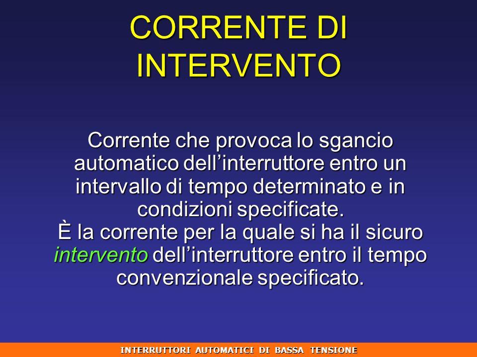 CORRENTE DI INTERVENTO Corrente che provoca lo sgancio automatico dellinterruttore entro un intervallo di tempo determinato e in condizioni specificat