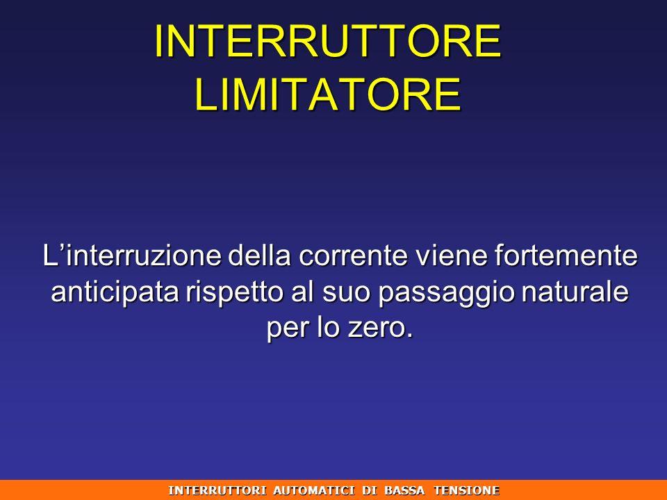 INTERRUTTORE LIMITATORE Linterruzione della corrente viene fortemente anticipata rispetto al suo passaggio naturale per lo zero. INTERRUTTORI AUTOMATI