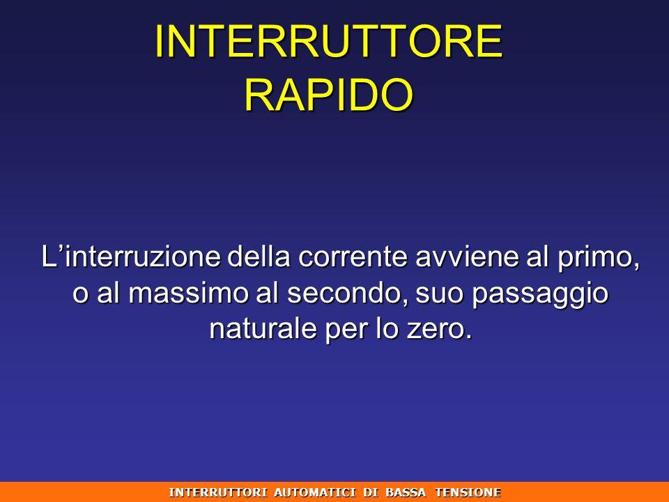 Linterruzione della corrente avviene al primo, o al massimo al secondo, suo passaggio naturale per lo zero. INTERRUTTORE RAPIDO INTERRUTTORI AUTOMATIC