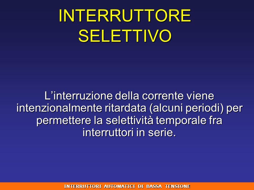 INTERRUTTORE SELETTIVO Linterruzione della corrente viene intenzionalmente ritardata (alcuni periodi) per permettere la selettività temporale fra inte