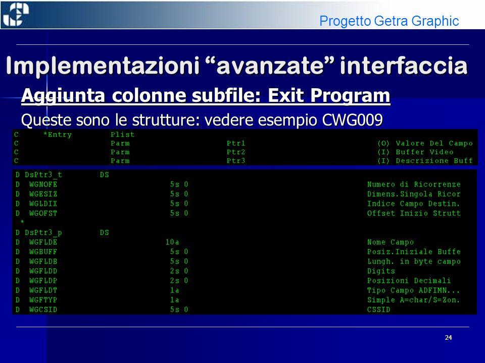 24 Implementazioni avanzate interfaccia Aggiunta colonne subfile: Exit Program Queste sono le strutture: vedere esempio CWG009 Progetto Getra Graphic