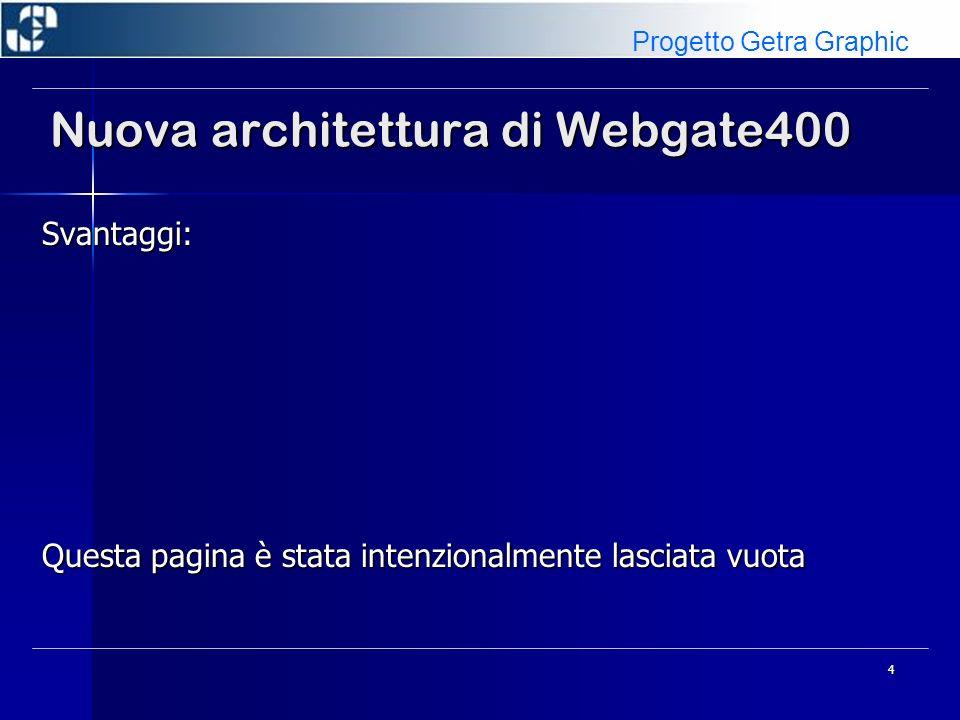 4 Nuova architettura di Webgate400 Svantaggi: Questa pagina è stata intenzionalmente lasciata vuota Progetto Getra Graphic