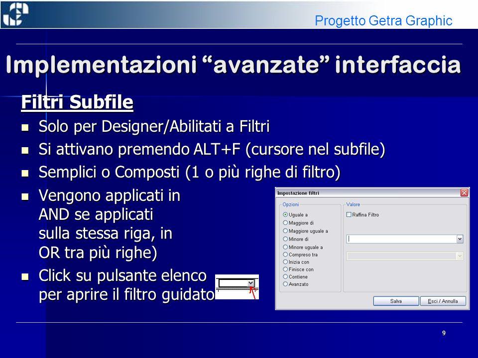9 Implementazioni avanzate interfaccia Filtri Subfile Solo per Designer/Abilitati a Filtri Solo per Designer/Abilitati a Filtri Si attivano premendo ALT+F (cursore nel subfile) Si attivano premendo ALT+F (cursore nel subfile) Semplici o Composti (1 o più righe di filtro) Semplici o Composti (1 o più righe di filtro) Vengono applicati in AND se applicati sulla stessa riga, in OR tra più righe) Vengono applicati in AND se applicati sulla stessa riga, in OR tra più righe) Click su pulsante elenco per aprire il filtro guidato Click su pulsante elenco per aprire il filtro guidato Progetto Getra Graphic