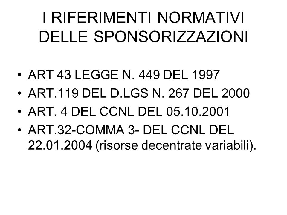 I RIFERIMENTI NORMATIVI DELLE SPONSORIZZAZIONI ART 43 LEGGE N. 449 DEL 1997 ART.119 DEL D.LGS N. 267 DEL 2000 ART. 4 DEL CCNL DEL 05.10.2001 ART.32-CO