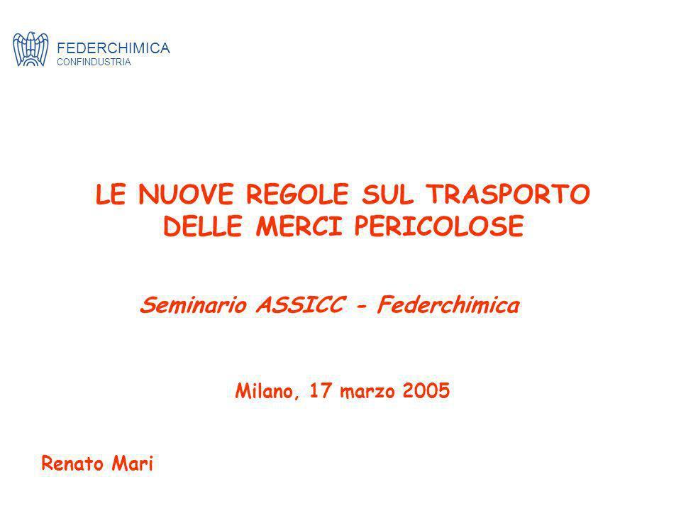 LE NUOVE REGOLE SUL TRASPORTO DELLE MERCI PERICOLOSE Milano, 17 marzo 2005 Renato Mari FEDERCHIMICA CONFINDUSTRIA Seminario ASSICC - Federchimica