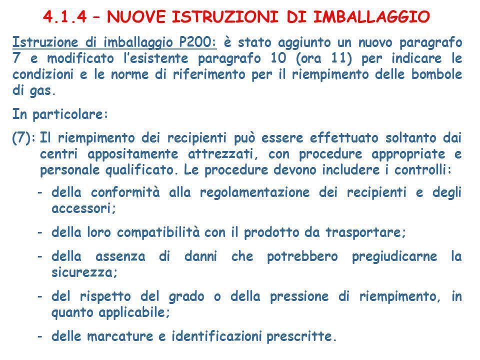 4.1.4 – NUOVE ISTRUZIONI DI IMBALLAGGIO Istruzione di imballaggio P200: è stato aggiunto un nuovo paragrafo 7 e modificato lesistente paragrafo 10 (ora 11) per indicare le condizioni e le norme di riferimento per il riempimento delle bombole di gas.