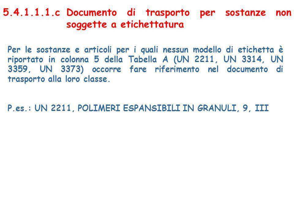 5.4.1.1.1.cDocumento di trasporto per sostanze non soggette a etichettatura Per le sostanze e articoli per i quali nessun modello di etichetta è riportato in colonna 5 della Tabella A (UN 2211, UN 3314, UN 3359, UN 3373) occorre fare riferimento nel documento di trasporto alla loro classe.