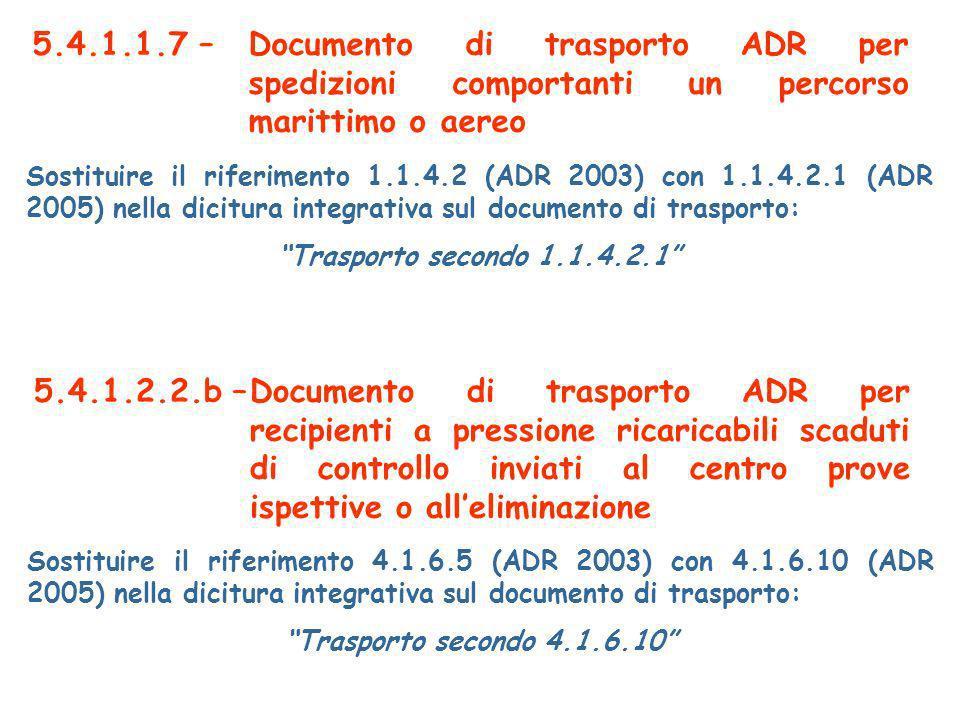 5.4.1.1.7 –Documento di trasporto ADR per spedizioni comportanti un percorso marittimo o aereo Sostituire il riferimento 1.1.4.2 (ADR 2003) con 1.1.4.2.1 (ADR 2005) nella dicitura integrativa sul documento di trasporto: Trasporto secondo 1.1.4.2.1 5.4.1.2.2.b –Documento di trasporto ADR per recipienti a pressione ricaricabili scaduti di controllo inviati al centro prove ispettive o alleliminazione Sostituire il riferimento 4.1.6.5 (ADR 2003) con 4.1.6.10 (ADR 2005) nella dicitura integrativa sul documento di trasporto: Trasporto secondo 4.1.6.10
