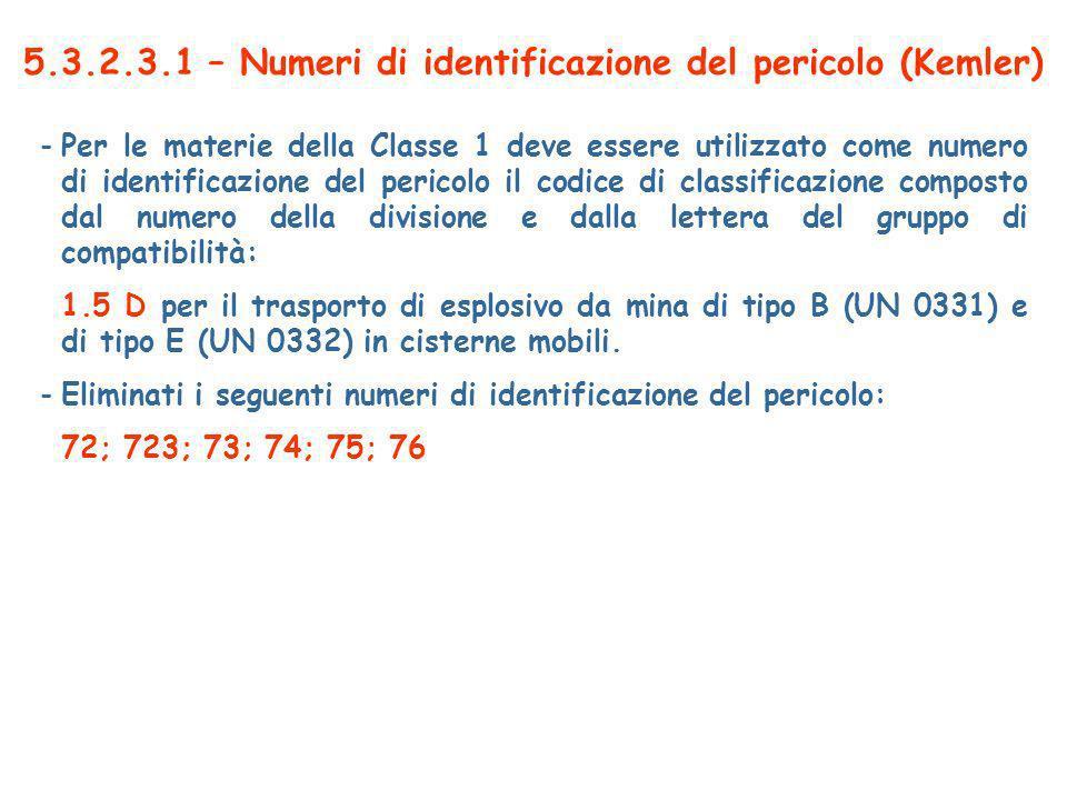 5.3.2.3.1 – Numeri di identificazione del pericolo (Kemler) -Per le materie della Classe 1 deve essere utilizzato come numero di identificazione del pericolo il codice di classificazione composto dal numero della divisione e dalla lettera del gruppo di compatibilità: 1.5 D per il trasporto di esplosivo da mina di tipo B (UN 0331) e di tipo E (UN 0332) in cisterne mobili.