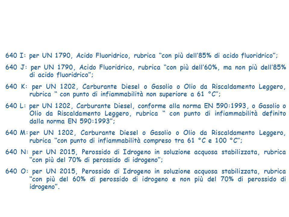 640 I: per UN 1790, Acido Fluoridrico, rubrica con più dell85% di acido fluoridrico; 640 J: per UN 1790, Acido Fluoridrico, rubrica con più dell60%, ma non più dell85% di acido fluoridrico; 640 K: per UN 1202, Carburante Diesel o Gasolio o Olio da Riscaldamento Leggero, rubrica con punto di infiammabilità non superiore a 61 °C; 640 L: per UN 1202, Carburante Diesel, conforme alla norma EN 590:1993, o Gasolio o Olio da Riscaldamento Leggero, rubrica con punto di infiammabilità definito dalla norma EN 590:1993; 640 M:per UN 1202, Carburante Diesel o Gasolio o Olio da Riscaldamento Leggero, rubrica con punto di infiammabilità compreso tra 61 °C e 100 °C; 640 N: per UN 2015, Perossido di Idrogeno in soluzione acquosa stabilizzata, rubrica con più del 70% di perossido di idrogeno; 640 O: per UN 2015, Perossido di Idrogeno in soluzione acquosa stabilizzata, rubrica con più del 60% di perossido di idrogeno e non più del 70% di perossido di idrogeno.