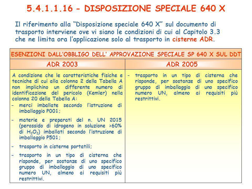 5.4.1.1.16 - DISPOSIZIONE SPECIALE 640 X Il riferimento alla Disposizione speciale 640 X sul documento di trasporto interviene ove vi siano le condizioni di cui al Capitolo 3.3 che ne limita ora lapplicazione solo al trasporto in cisterne ADR.