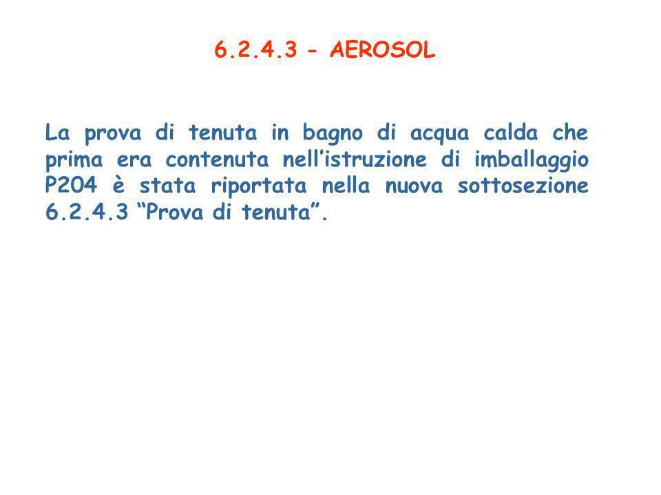 6.2.4.3 - AEROSOL La prova di tenuta in bagno di acqua calda che prima era contenuta nellistruzione di imballaggio P204 è stata riportata nella nuova sottosezione 6.2.4.3 Prova di tenuta.