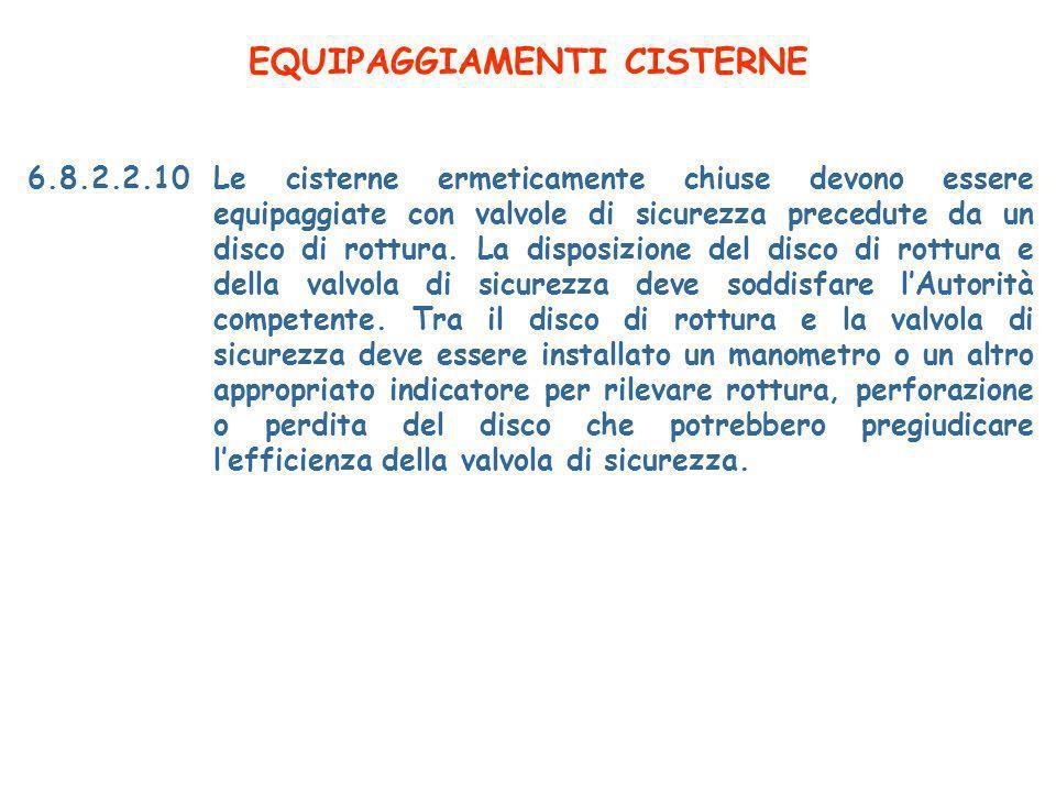 EQUIPAGGIAMENTI CISTERNE 6.8.2.2.10Le cisterne ermeticamente chiuse devono essere equipaggiate con valvole di sicurezza precedute da un disco di rottura.