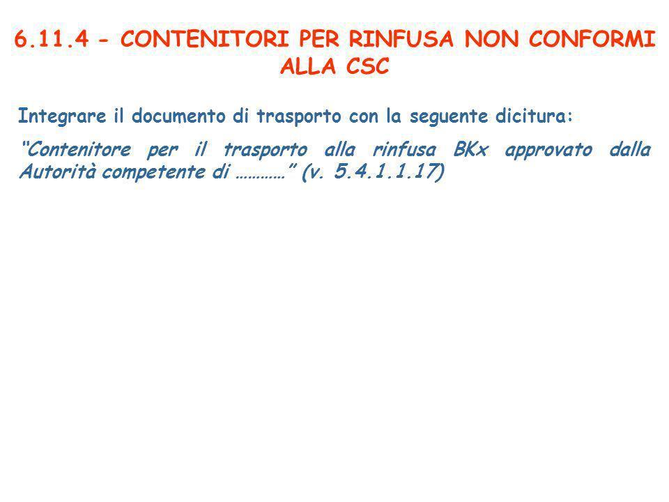 6.11.4 - CONTENITORI PER RINFUSA NON CONFORMI ALLA CSC Integrare il documento di trasporto con la seguente dicitura: Contenitore per il trasporto alla rinfusa BKx approvato dalla Autorità competente di ………… (v.