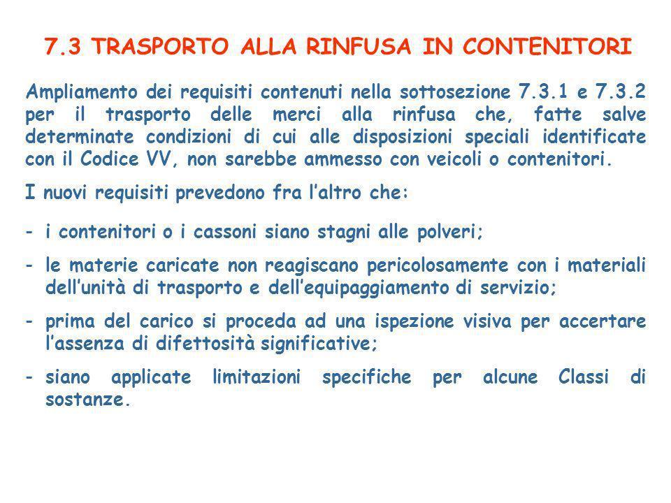 7.3 TRASPORTO ALLA RINFUSA IN CONTENITORI Ampliamento dei requisiti contenuti nella sottosezione 7.3.1 e 7.3.2 per il trasporto delle merci alla rinfusa che, fatte salve determinate condizioni di cui alle disposizioni speciali identificate con il Codice VV, non sarebbe ammesso con veicoli o contenitori.