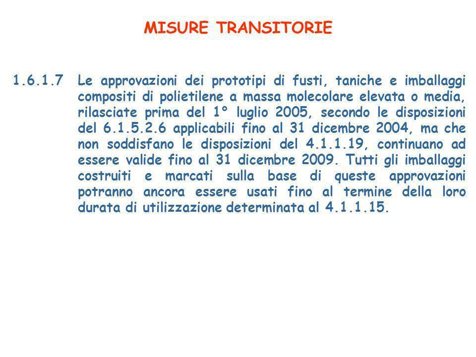 MISURE TRANSITORIE 1.6.1.7Le approvazioni dei prototipi di fusti, taniche e imballaggi compositi di polietilene a massa molecolare elevata o media, rilasciate prima del 1° luglio 2005, secondo le disposizioni del 6.1.5.2.6 applicabili fino al 31 dicembre 2004, ma che non soddisfano le disposizioni del 4.1.1.19, continuano ad essere valide fino al 31 dicembre 2009.