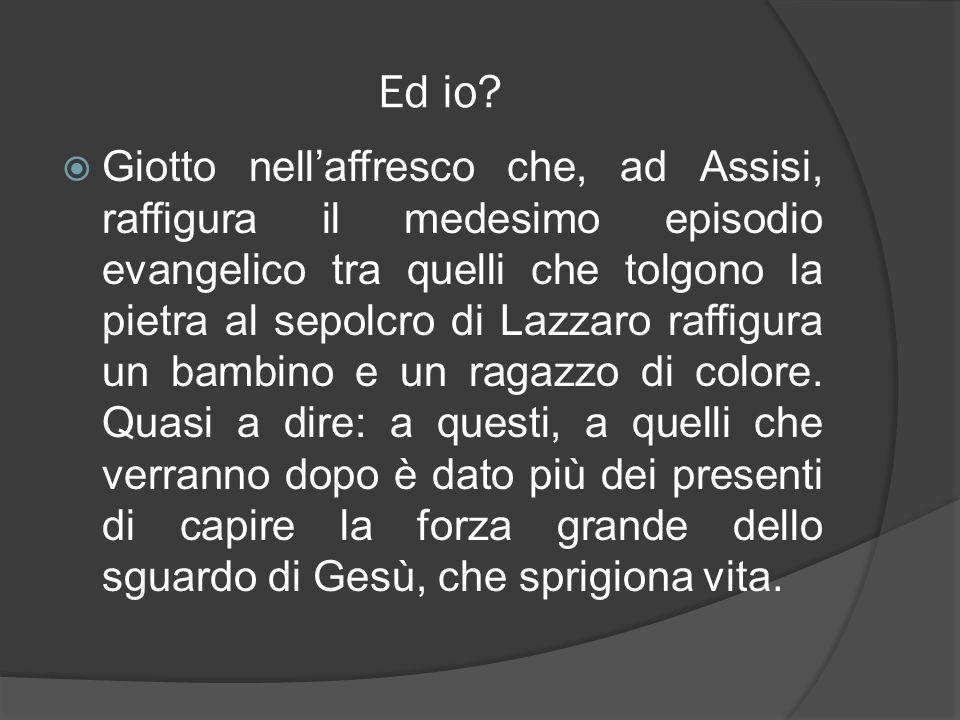 Ed io? Giotto nellaffresco che, ad Assisi, raffigura il medesimo episodio evangelico tra quelli che tolgono la pietra al sepolcro di Lazzaro raffigura