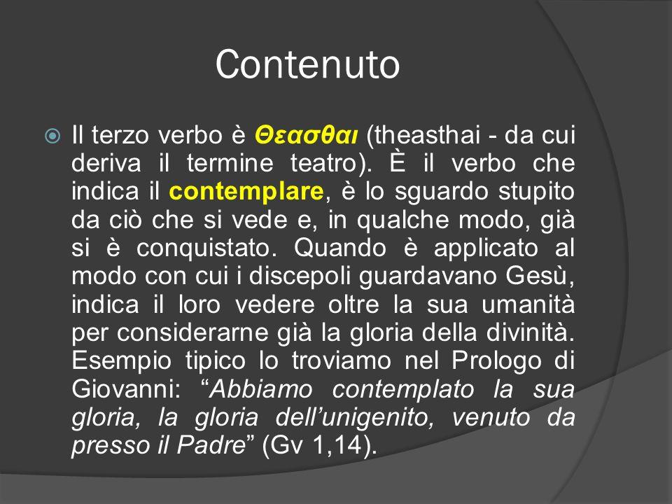 Contenuto Il terzo verbo è Θεασθαι (theasthai - da cui deriva il termine teatro). È il verbo che indica il contemplare, è lo sguardo stupito da ciò ch