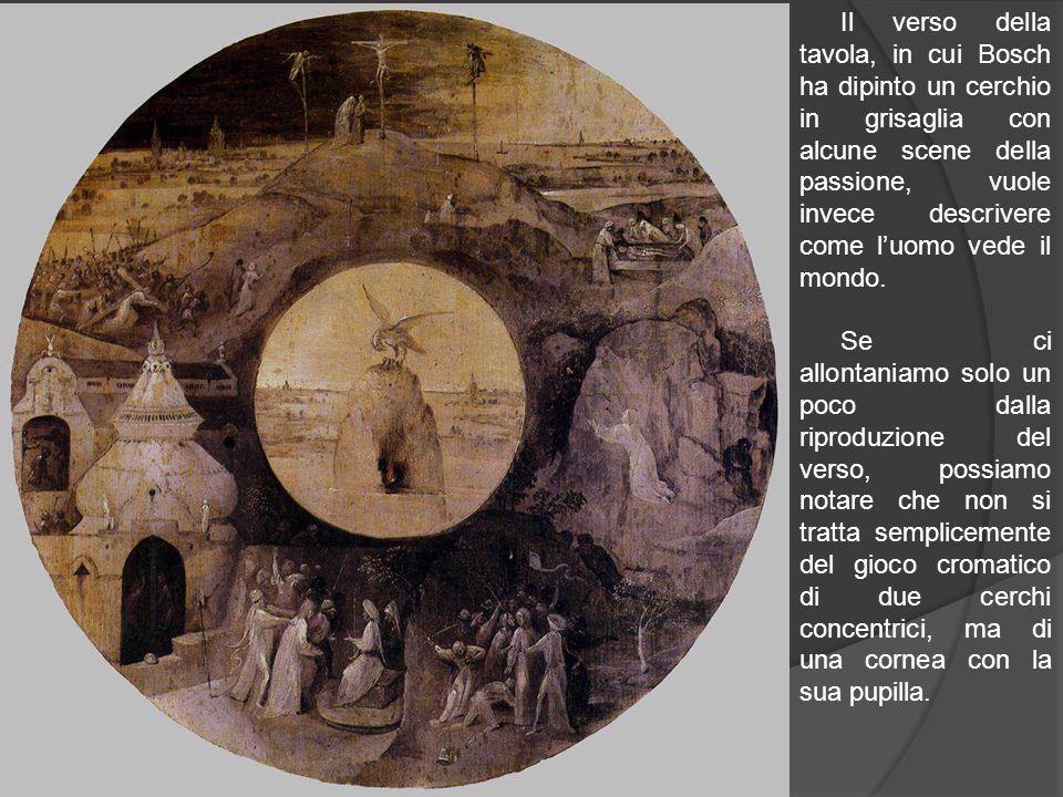 Il verso della tavola, in cui Bosch ha dipinto un cerchio in grisaglia con alcune scene della passione, vuole invece descrivere come luomo vede il mon