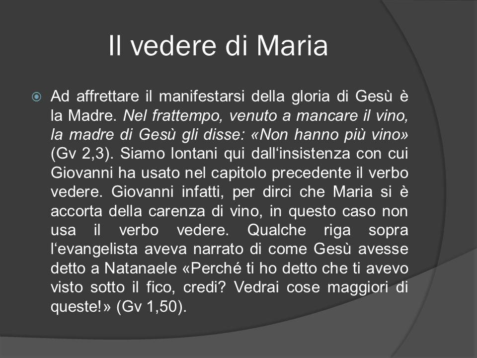 Il vedere di Maria Ad affrettare il manifestarsi della gloria di Gesù è la Madre. Nel frattempo, venuto a mancare il vino, la madre di Gesù gli disse: