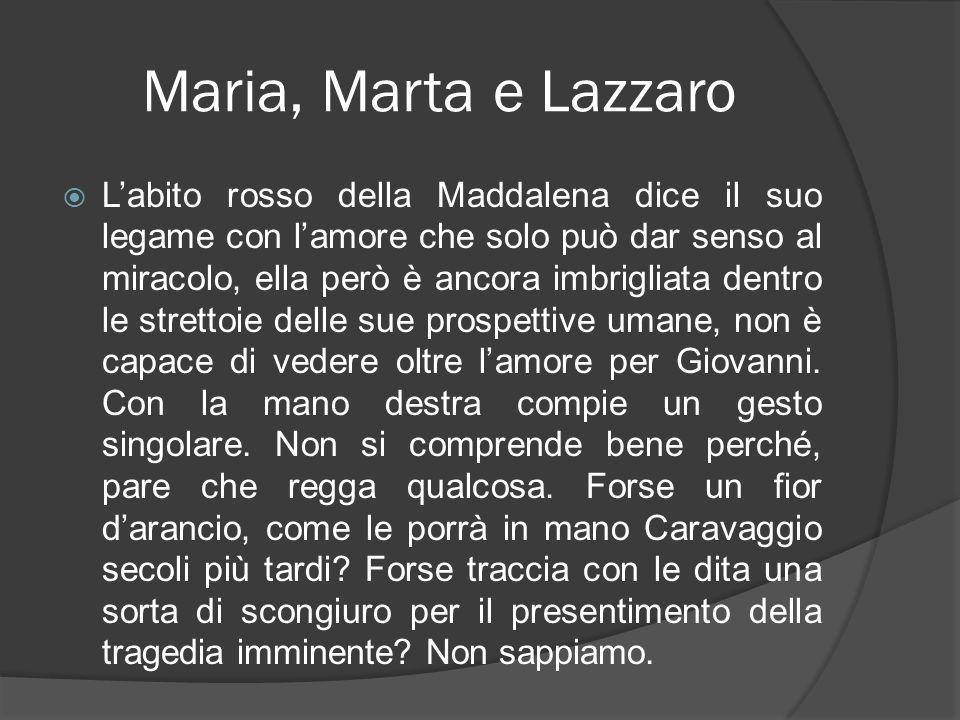 Maria, Marta e Lazzaro Labito rosso della Maddalena dice il suo legame con lamore che solo può dar senso al miracolo, ella però è ancora imbrigliata d