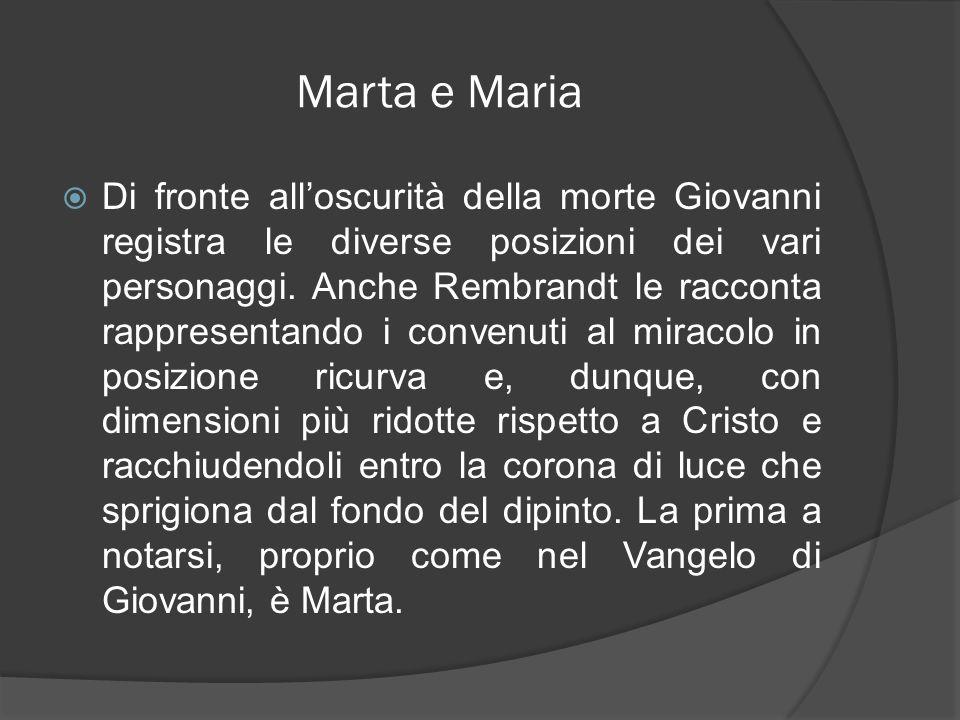 Marta e Maria Di fronte alloscurità della morte Giovanni registra le diverse posizioni dei vari personaggi. Anche Rembrandt le racconta rappresentando