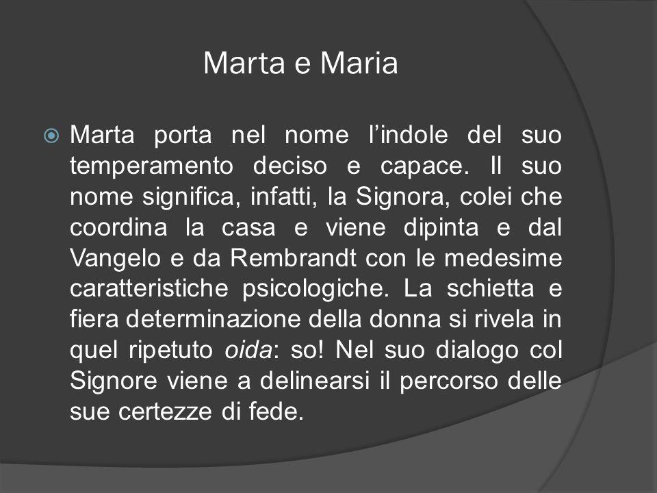 Marta e Maria Marta porta nel nome lindole del suo temperamento deciso e capace. Il suo nome significa, infatti, la Signora, colei che coordina la cas