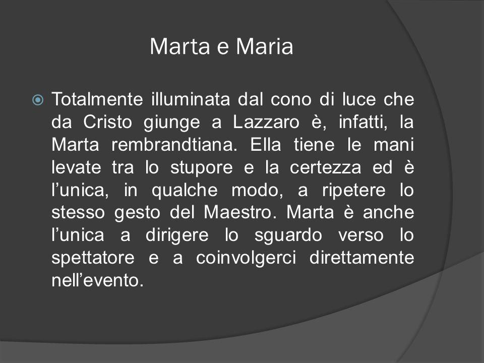 Marta e Maria Totalmente illuminata dal cono di luce che da Cristo giunge a Lazzaro è, infatti, la Marta rembrandtiana. Ella tiene le mani levate tra