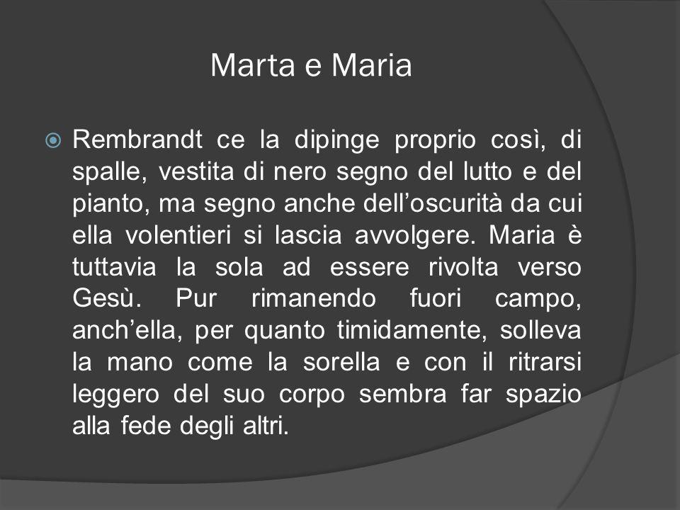 Marta e Maria Rembrandt ce la dipinge proprio così, di spalle, vestita di nero segno del lutto e del pianto, ma segno anche delloscurità da cui ella v